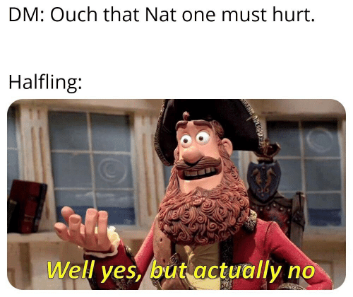 Yes, Nat, and One: DM: Ouch that Nat one must hurt.  Halfling:  Well yes, but actually no  r