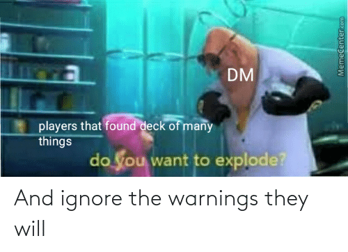 Deck Of Many Things: DM  players that found deck of many  things  do you want to explode?  Memecenter.com And ignore the warnings they will