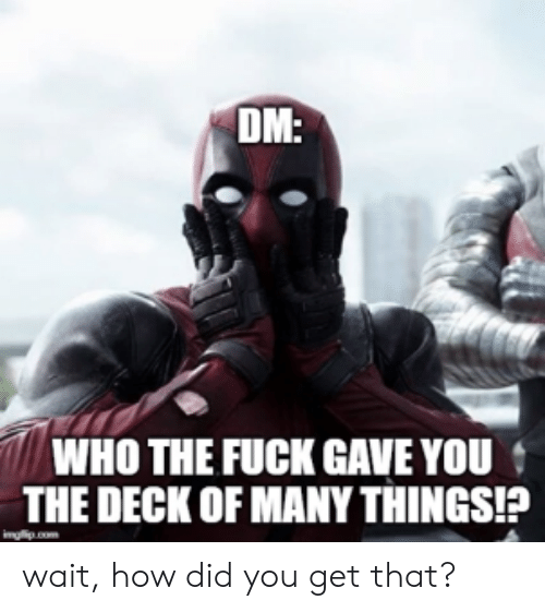 Deck Of Many Things: DM:  WHO THE FUCK GAVE YOU  THE DECK OF MANY THINGS!?  inglip.com wait, how did you get that?