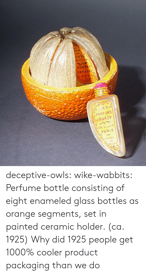 owls: DMARCY  $31  HOSA  LES  PARFUMS  EMARCY  ES LILAS-  PARIS  seADE  rRANCE deceptive-owls:  wike-wabbits: Perfume bottle consisting of eight enameled glass bottles as orange segments, set in painted ceramic holder. (ca. 1925)  Why did 1925 people get 1000% cooler product packaging than we do