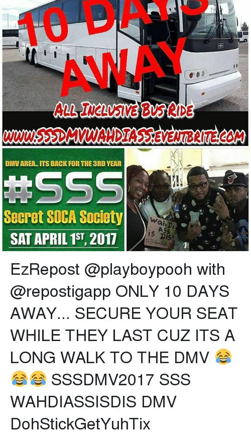 dmu: DMU AREA ITS BACK FOR THE 3RD YEAR  Secret SOCA Society  SAT APRIL 1ST, 2017  Wah Di  is DiSU EzRepost @playboypooh with @repostigapp ONLY 10 DAYS AWAY... SECURE YOUR SEAT WHILE THEY LAST CUZ ITS A LONG WALK TO THE DMV 😂😂😂 SSSDMV2017 SSS WAHDIASSISDIS DMV DohStickGetYuhTix