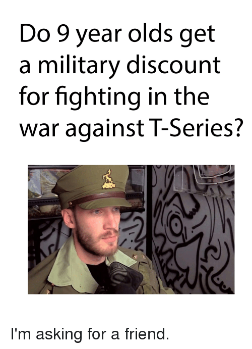 Military, Asking, and War: Do 9 year olds get  a military discount  for fighting in the  war against T-Series?