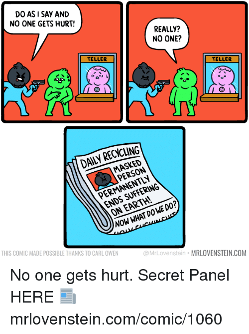 Masked: DO ASI SAY AND  NO ONE GETS HURT!  REALLY?  NO ONE?  TELLER  COCO  TELLER  DAILY RECYCLING  MASKED  PERSON  ENDS SUFFERING  ON EARTH!  PERMANENTLY  NOW WHAT DOWE DO?  THIS COMIC MADE POSSIBLE THANKS TO CARL OWEN  @MrLovenstein MRLOVENSTEIN.COM No one gets hurt.  Secret Panel HERE 📰 mrlovenstein.com/comic/1060