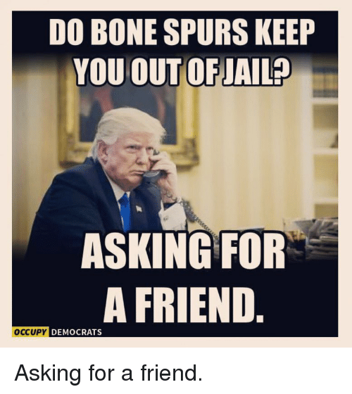 Politics, Spurs, and Asking: DO BONE SPURS KEEP  YOU OUTOFJAIL?  ASKING FOR  A FRIEND  CCUPY DEMOCRATS Asking for a friend.