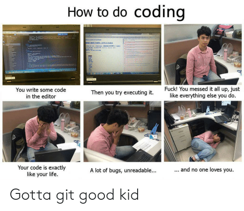 You Do You: do coding  How to  '  Fuck! You messed it all up, just  like everything else you do.  You write some code  Then you try executing it.  in the editor  Your code is exactly  like your life  ... and no one loves you.  A lot of bugs, unreadable...  Hliddataal Gotta git good kid