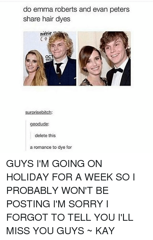 Evan Peters: do emma roberts and evan peters  share hair dyes  MORROR  OC  surprise bitch  geodude:  delete this  a romance to dye for GUYS I'M GOING ON HOLIDAY FOR A WEEK SO I PROBABLY WON'T BE POSTING I'M SORRY I FORGOT TO TELL YOU I'LL MISS YOU GUYS ~ KAY