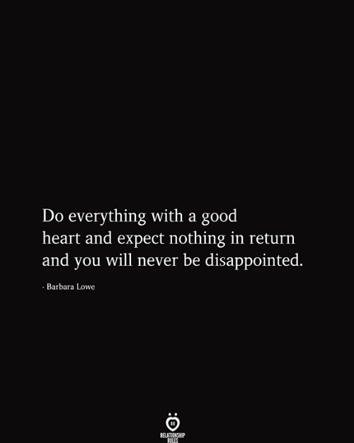 You Will Never: Do everything with a good  heart and expect nothing in return  and you will never be disappointed.  - Barbara Lowe  RELATIONSHIP  RILES