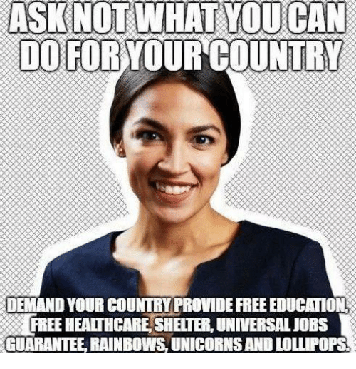 Memes, Free, and Jobs: DO FOR YOUR COUNTRY  DEMAND YOUR COUNTRY PROVIDE FREE EDUCATION  FREE HEALTHCARE, SHELTER, UNIVERSAL JOBS  GUARANTEE, RAINBOWS, UNICORNS AND LOLLIPOPS