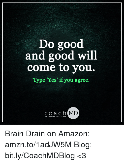 brain drain: Do good  and good will  come to you.  e 'Yes' if you agree  coach MD  DR. CHARLES F. GLASSMAN Brain Drain on Amazon: amzn.to/1adJW5M Blog: bit.ly/CoachMDBlog  <3