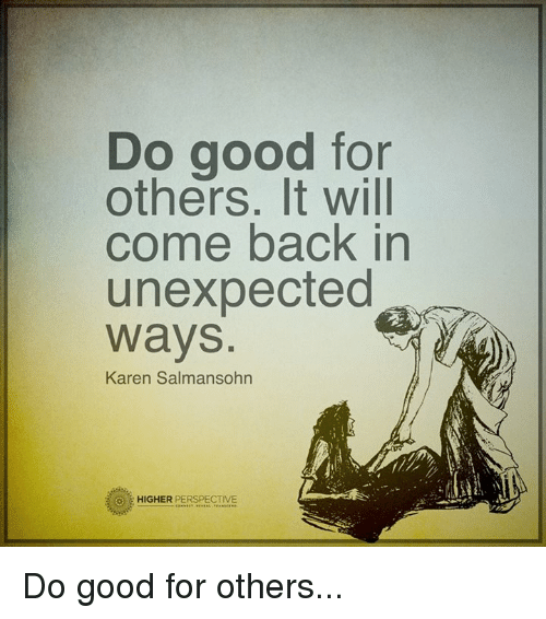 Unexpectable: DO good for  others. It will  come back in  unexpected  Ways  Karen Salmansohn  HIGHER  PERSPECTIVE Do good for others...