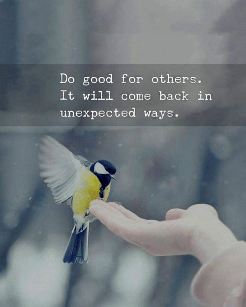 Good, Back, and Will: Do good for others.  It will come back in  unexpected ways.