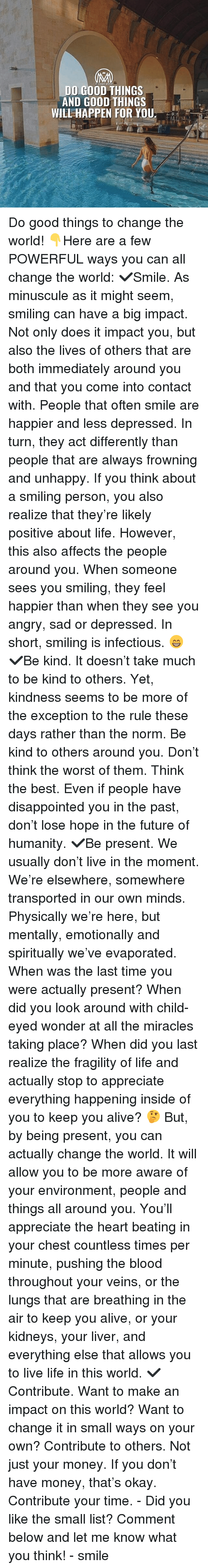 Alive, Disappointed, and Future: DO GOOD THINGS  AND GOOD THINGS  WILL HAPPEN FOR YOU: Do good things to change the world! 👇Here are a few POWERFUL ways you can all change the world: ✔️Smile. As minuscule as it might seem, smiling can have a big impact. Not only does it impact you, but also the lives of others that are both immediately around you and that you come into contact with. People that often smile are happier and less depressed. In turn, they act differently than people that are always frowning and unhappy. If you think about a smiling person, you also realize that they're likely positive about life. However, this also affects the people around you. When someone sees you smiling, they feel happier than when they see you angry, sad or depressed. In short, smiling is infectious. 😁 ✔️Be kind. It doesn't take much to be kind to others. Yet, kindness seems to be more of the exception to the rule these days rather than the norm. Be kind to others around you. Don't think the worst of them. Think the best. Even if people have disappointed you in the past, don't lose hope in the future of humanity. ✔️Be present. We usually don't live in the moment. We're elsewhere, somewhere transported in our own minds. Physically we're here, but mentally, emotionally and spiritually we've evaporated. When was the last time you were actually present? When did you look around with child-eyed wonder at all the miracles taking place? When did you last realize the fragility of life and actually stop to appreciate everything happening inside of you to keep you alive? 🤔 But, by being present, you can actually change the world. It will allow you to be more aware of your environment, people and things all around you. You'll appreciate the heart beating in your chest countless times per minute, pushing the blood throughout your veins, or the lungs that are breathing in the air to keep you alive, or your kidneys, your liver, and everything else that allows you to live life in this world. ✔️C