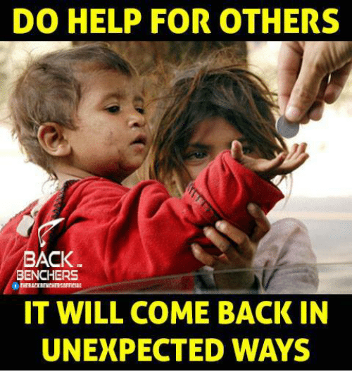 Unexpectable: DO HELP FOR OTHERS  BACK  BENCHERS  IT WILL COME BACK IN  UNEXPECTED WAYS