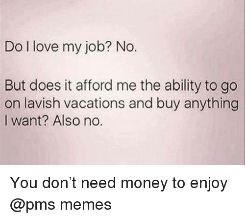 Love, Memes, and Money: Do I love my job? No.  But does it afford me the ability to go  on lavish vacations and buy anything  I want? Also no. You don't need money to enjoy @pms memes