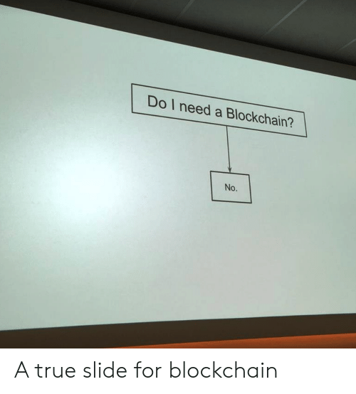 True, For, and  No: Do I need a Blockchain?  No. A true slide for blockchain