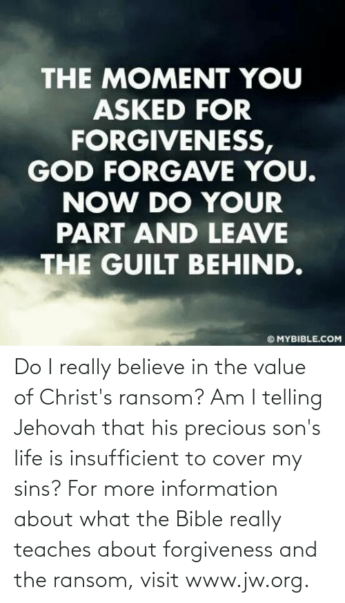 really: Do I really believe in the value of Christ's ransom? Am I telling Jehovah that his precious son's life is insufficient to cover my sins? For more information about what the Bible really teaches about forgiveness and the ransom, visit www.jw.org.
