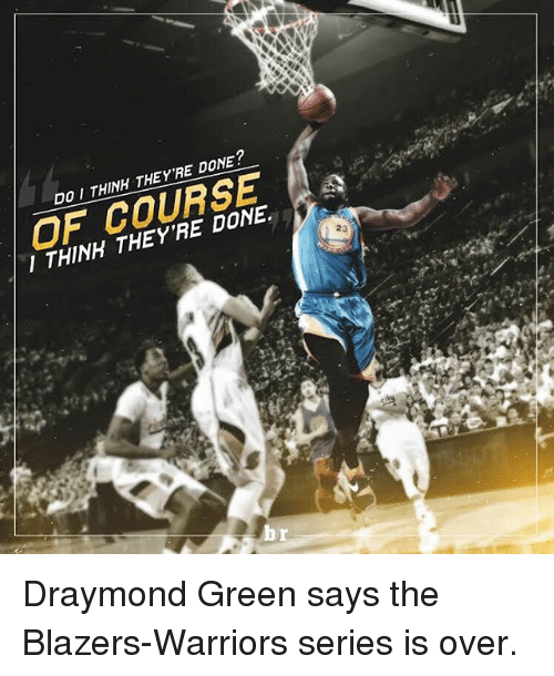 Draymond Green, Sports, and Warriors: DO I THINH THEY'RE DONE?  I THINH THEY'RE DONE.  23 Draymond Green says the Blazers-Warriors series is over.