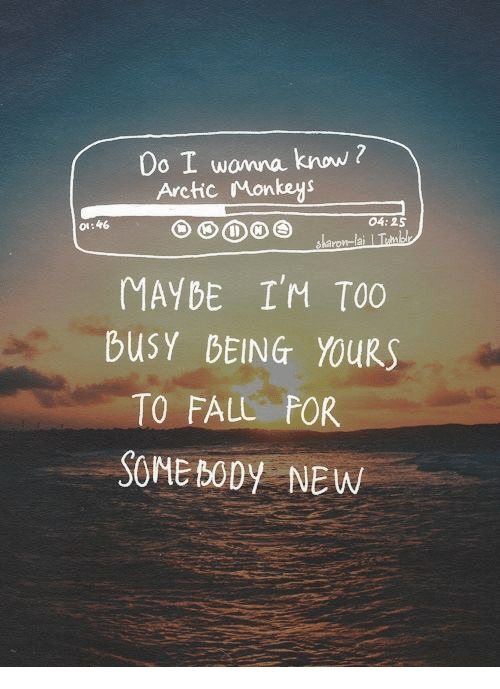 arctic monkeys: Do I wonna know ?  Arctic Monkeys  #6  04:25  MAYBE I'M TOO  buSY BEING YOURS  TO FALL FOR  SOME BODy NEW