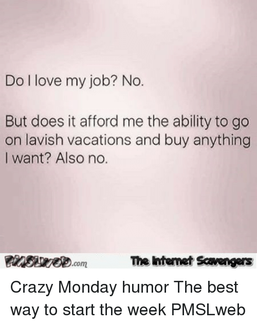 Crazy, Love, and Best: Do l love my job? No  But does it afford me the ability to go  on lavish vacations and buy anything  I want? Also no.  FinsiyecomT  The htemet Scavengers <p>Crazy Monday humor  The best way to start the week  PMSLweb </p>