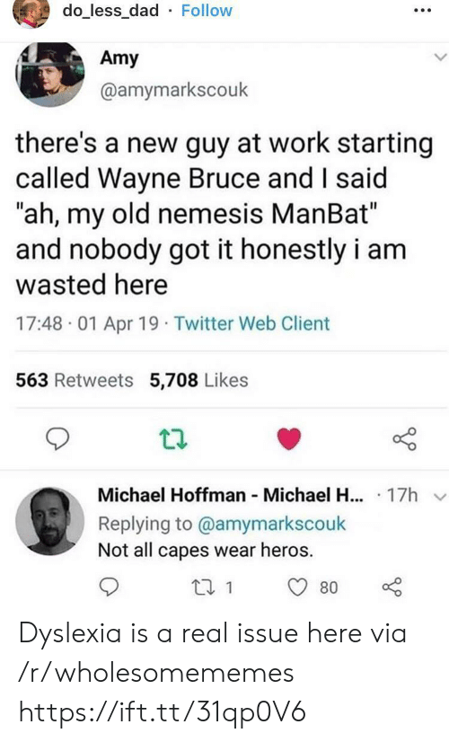"""My Old: do_less_dad Follow  Amy  @amymarkscouk  there's a new guy at work starting  called Wayne Bruce and I said  """"ah, my old nemesis ManBat""""  and nobody got it honestly i am  wasted here  17:48 01 Apr 19 Twitter Web Client  563 Retweets 5,708 Likes  Michael Hoffman Michael H... 17h  Replying to @amymarkscouk  Not all capes wear heros  80 Dyslexia is a real issue here via /r/wholesomememes https://ift.tt/31qp0V6"""