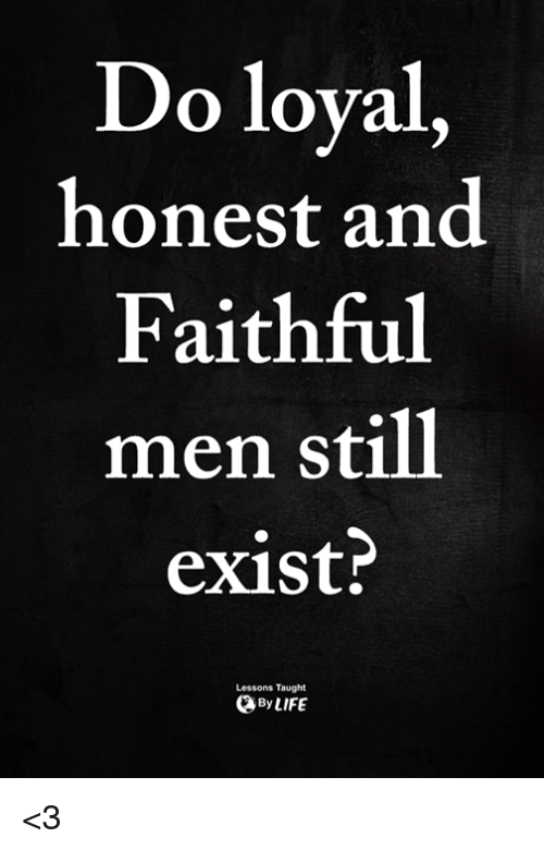 Still, Men, and Taught: Do loyal,  honest and  Faithful  men still  exist?  Lessons Taught  ByLIFE <3