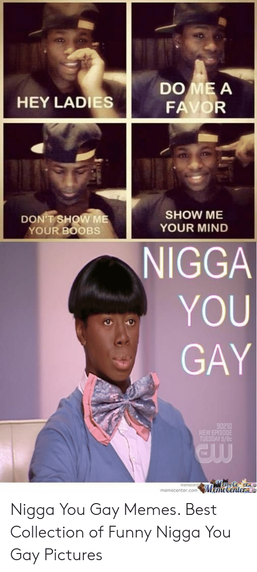 Funny, Memes, and Nigga You Gay: DO ME A  FAVOR  HEY LADIES  SHOW ME  YOUR MIND  DON T SHOW ME  YOUR BOOBS  NIGGA  YOU  GAY  90210  TUESDAY 9/8c  THE  memecenter.com MemeCentere Nigga You Gay Memes. Best Collection of Funny Nigga You Gay Pictures