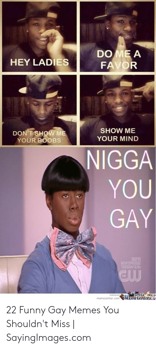 Funny Gay Memes: DO ME A  HEY LADIES  SHOW ME  YOUR MIND  DONTSHOW ME  YOUR BOOBS  NIGGA  YOU  GAY  90210  THI  memecenter.comMemecentera 22 Funny Gay Memes You Shouldn't Miss | SayingImages.com
