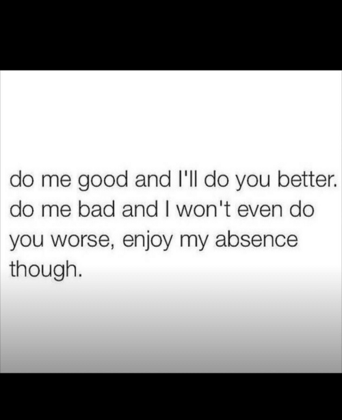 do me: do me good and I'll do you better.  do me bad and I won't even do  you worse, enjoy my absence  though.
