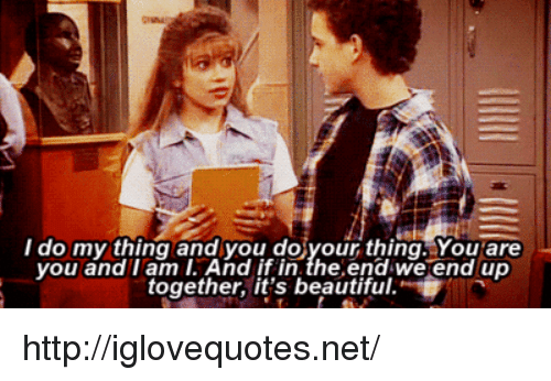 Beautiful, Http, and Net: do my thing and you doiyour thing. You are  you and I am I. And if in.the.end we end up  together, it's beautiful. http://iglovequotes.net/