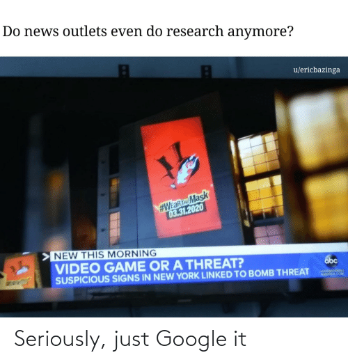 Abc, America, and Google: Do news outlets even do research anymore?  u/ericbazinga  #WEaRTMask  03.31.2020  NEW THIS MORNING  VIDEO GAME OR A THREAT?  abc  SUSPICIOUS SIGNS IN NEW YORK LINKED TO BOMB THREAT  GOOOMORNING  AMERICA.COM Seriously, just Google it