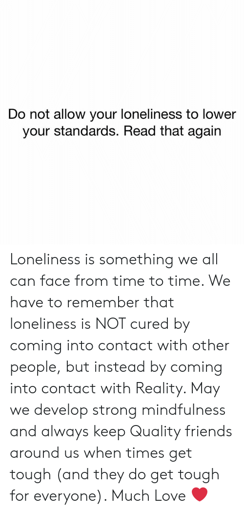Friends, Love, and Memes: Do not allow your loneliness to lower  your standards. Read that again Loneliness is something we all can face from time to time. We have to remember that loneliness is NOT cured by coming into contact with other people, but instead by coming into contact with Reality. May we develop strong mindfulness and always keep Quality friends around us when times get tough (and they do get tough for everyone). Much Love  ❤️