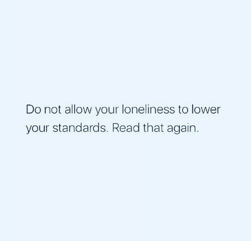 Standards: Do not allow your loneliness to lower  your standards. Read that again.