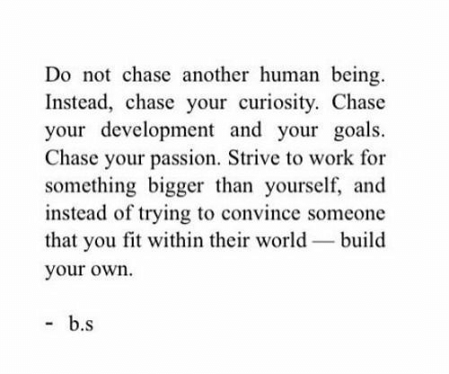 Goals, Work, and Chase: Do not chase another human being  Instead, chase your curiosity. Chase  your development and your goals  Chase your passion. Strive to work for  something bigger than yourself, and  instead of trying to convince someone  that you fit within their world build  your own.  b.s