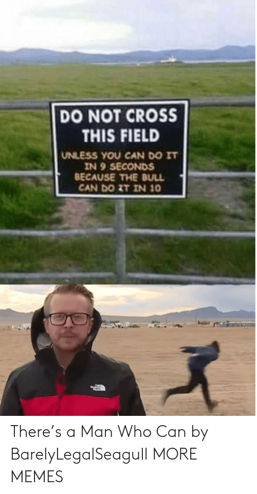 Dank, Memes, and Target: DO NOT CROSS  THIS FIELD  UNLESS YOU CAN DO IT  IN 9 SECONDS  BECAUSE THE BULL  CAN DO ZT IN 10 There's a Man Who Can by BarelyLegalSeagull MORE MEMES