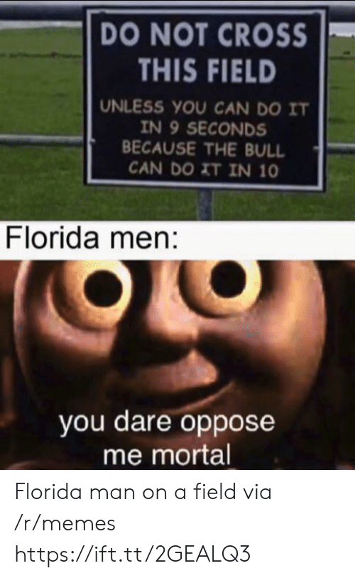 Oppose: DO NOT CROSS  THIS FIELD  UNLESS YOU CAN DO IT  IN 9 SECONDS  BECAUSE THE BULL  CAN DO XT IN 10  Florida men:  you dare oppose  me mortal Florida man on a field via /r/memes https://ift.tt/2GEALQ3