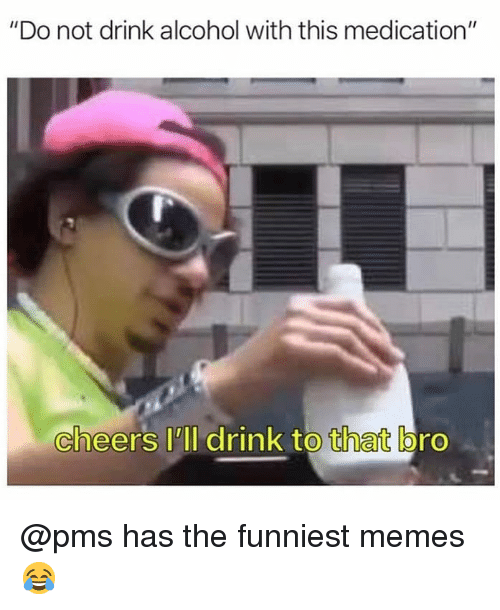 """Memes, Alcohol, and Dank Memes: """"Do not drink alcohol with this medication""""  cheers lll drink to that bro @pms has the funniest memes 😂"""