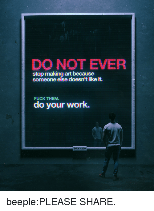 Day 4: DO NOT EVER  stop making art because  someone else doesn't like it.  FUCK THEM.  do your work.  DAY 4  229 beeple:PLEASE SHARE.