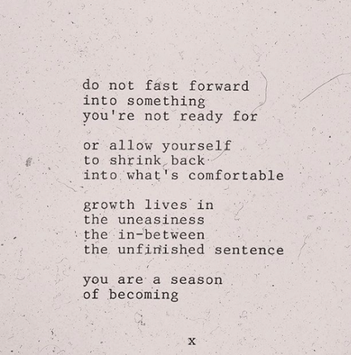 Becoming: do not fast forward  into something  you're not ready for  or allow yourself  to shrink, back  into what's comfortable  growth lives in  the uneasiness  the in-between  the unfinished sentence  you are a season  of becoming