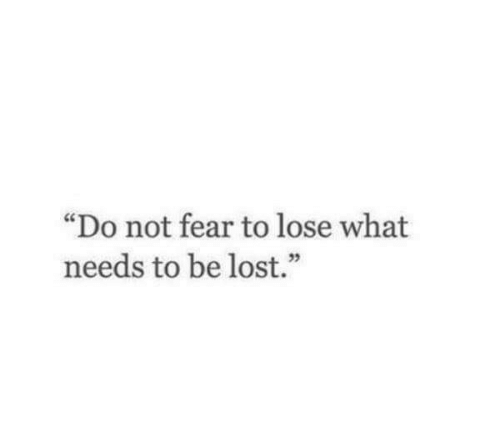 """Lost, Fear, and What: """"Do not fear to lose what  needs to be lost."""""""