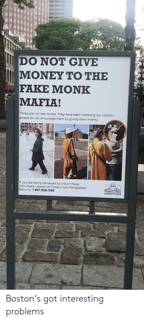 harassing: DO NOT GIVE  ΜΟΝΕΥ ΤΟ ΤΗΕ  FAKE ΜΟNK  MAFIA!  These are not real monks. They have been harassing our visitors -  please do not encourage them by giving them money.  If you are being harrassed by one of these  individuals, please call Faneuil Hall Marketplace  Security: 1-857-208-1585  Faneuil Hall  MARKETPLACE Boston's got interesting problems