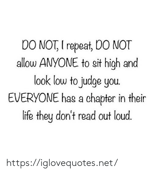 loud: DO NOT, I repeat, DO NOT  allow ANYONE to sit high and  look low to judge you.  EVERYONE has a chapter in their  life they don't read out loud. https://iglovequotes.net/