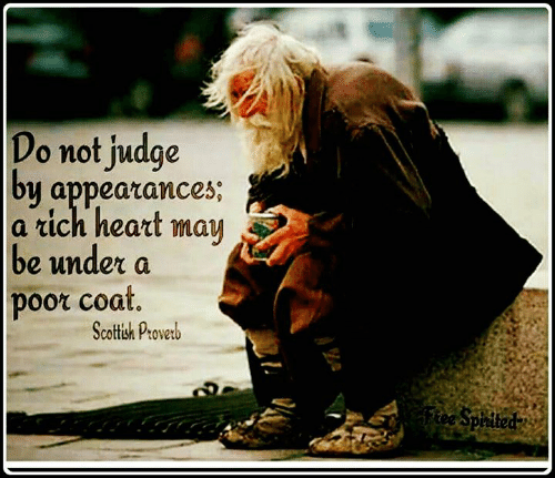 Scottish: Do not judge  by appearances;  a rich heart  may  be under a  poor coat.  Scottish Proverb  Ftee Spirited