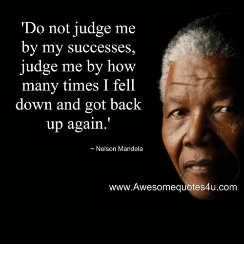 How Many Times, Memes, and Nelson Mandela: Do not judge me  by my Successes,  judge me by how  many times I fell  down and got back  up again.  Nelson Mandela  www.Awesomequotes4u.com