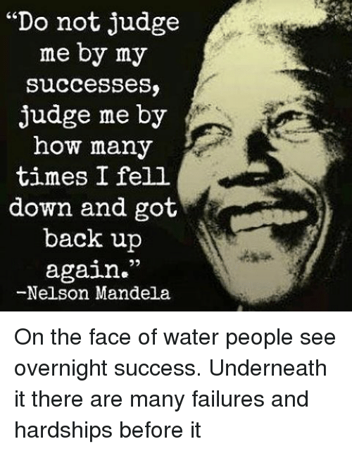 """Memes, Nelson Mandela, and 🤖: """"Do not judge  me by my  Successess  judge me by  how many  times I fell  down and got  back up  again.""""  -Nelson Mandela On the face of water people see overnight success. Underneath it there are many failures and hardships before it"""