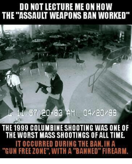 """Firearm: DO NOT LECTURE ME ON HOW  THE """"ASSAULT WEAPONS BAN WORKED  57 20-63AM 04/20/99  THE 1999 COLUMBINE SHOOTING WAS ONE OF  THE WORST MASS SHOOTINGS OF ALL TIME.  IT OCCURRED DURING THE BAN, IN A  """"GUN FREE ZONE"""". WITH A """"BANNED"""" FIREARM"""