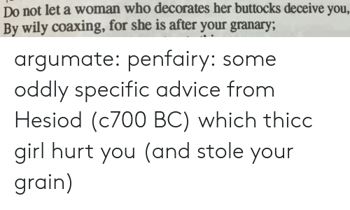 Advice, Tumblr, and Blog: Do not let a woman who decorates her buttocks deceive you,  By wily coaxing, for she is after your granary; argumate: penfairy: some oddly specific advice from Hesiod (c700 BC) which thicc girl hurt you (and stole your grain)