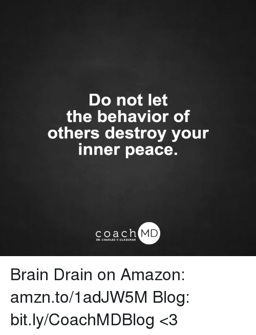 brain drain: Do not let  the behavior of  others destroy your  Inner peace.  coach MD  DR. CHARLES F.GL Brain Drain on Amazon: amzn.to/1adJW5M Blog: bit.ly/CoachMDBlog  <3