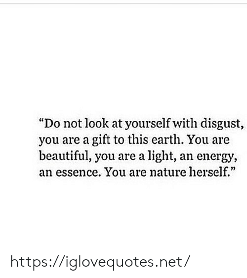 """disgust: """"Do not look at yourself with disgust,  you are a gift to this earth. You are  beautiful, you are a light, an energy,  an essence. You are nature herself.""""  0) https://iglovequotes.net/"""
