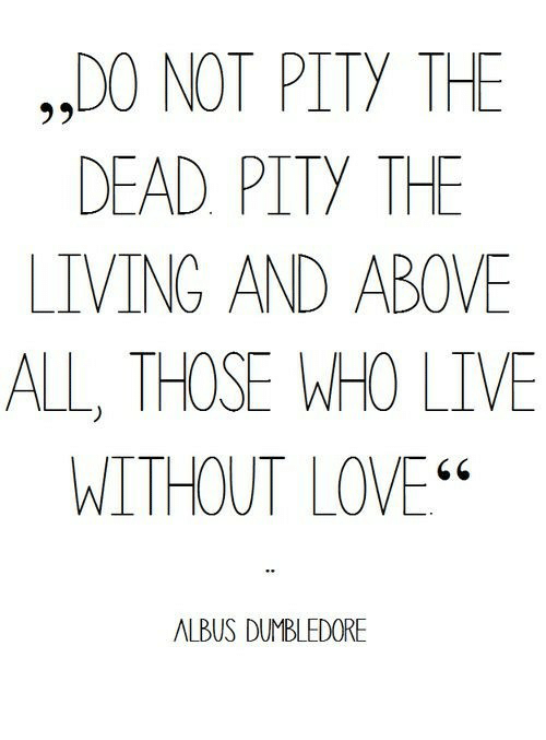 """Dumbledore, Love, and Live: ,,DO NOT PITY THE  DEAD PITY THE  LIVING AND ABOVE  ALL, THOSE WHO LIVE  WITHOUT LOVE""""  ALBUS DUMBLEDORE"""