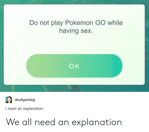 do not play: Do not play Pokemon GO while  having sex.  OK  deafgaming  I need an explanation We all need an explanation